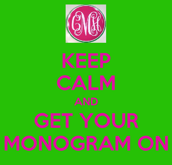 KEEP CALM AND GET YOUR MONOGRAM ON