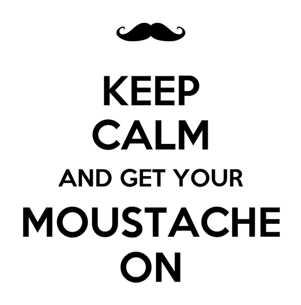 KEEP CALM AND GET YOUR MOUSTACHE ON