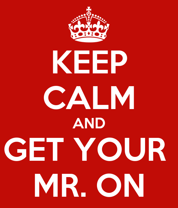 KEEP CALM AND GET YOUR  MR. ON