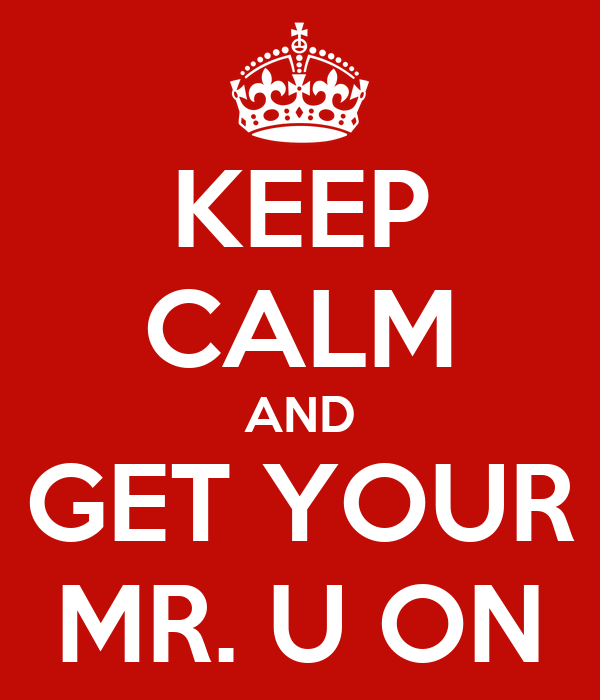 KEEP CALM AND GET YOUR MR. U ON