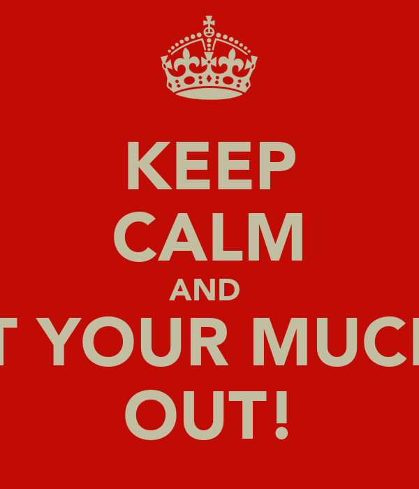 KEEP CALM AND  GET YOUR MUCKLE OUT!