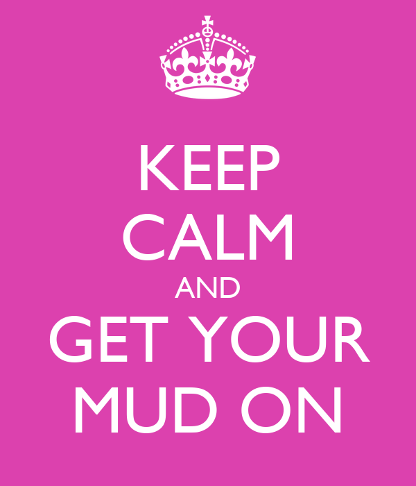 KEEP CALM AND GET YOUR MUD ON