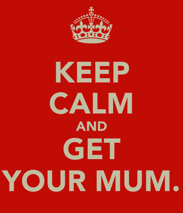 KEEP CALM AND GET YOUR MUM.