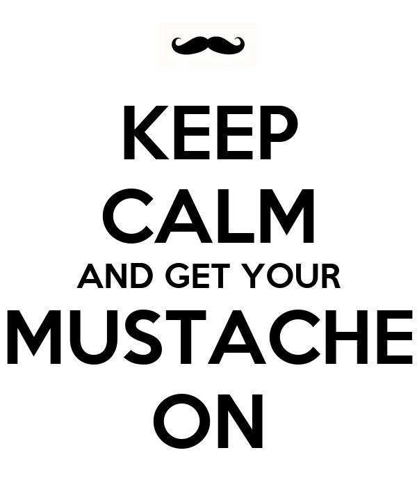 KEEP CALM AND GET YOUR MUSTACHE ON