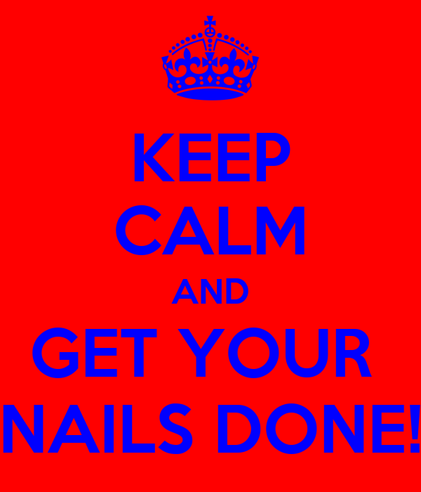KEEP CALM AND GET YOUR  NAILS DONE!