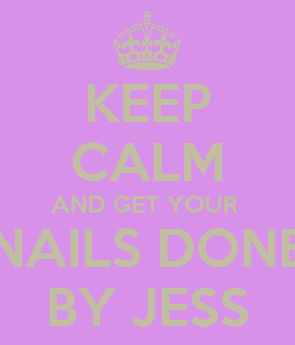 KEEP CALM AND GET YOUR  NAILS DONE BY JESS