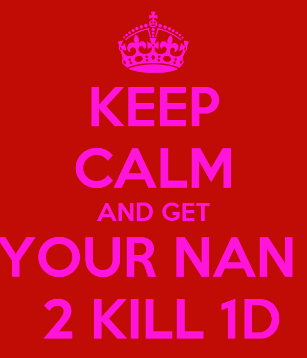 KEEP CALM AND GET YOUR NAN   2 KILL 1D