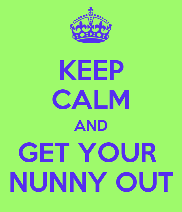 KEEP CALM AND GET YOUR  NUNNY OUT