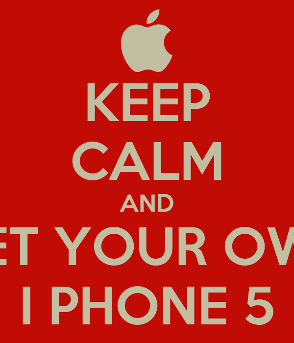 KEEP CALM AND GET YOUR OWN I PHONE 5