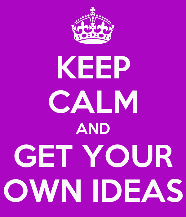 KEEP CALM AND GET YOUR OWN IDEAS