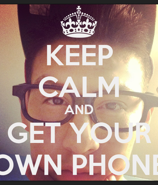 KEEP CALM AND GET YOUR OWN PHONE