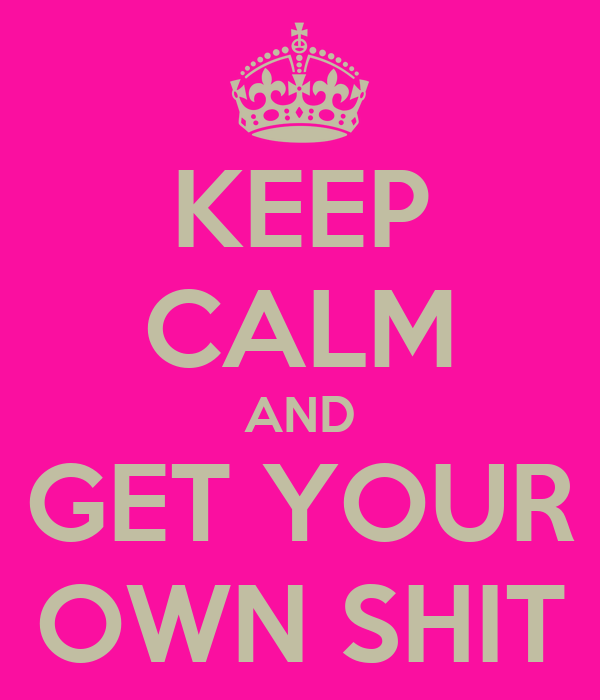 KEEP CALM AND GET YOUR  OWN SHIT