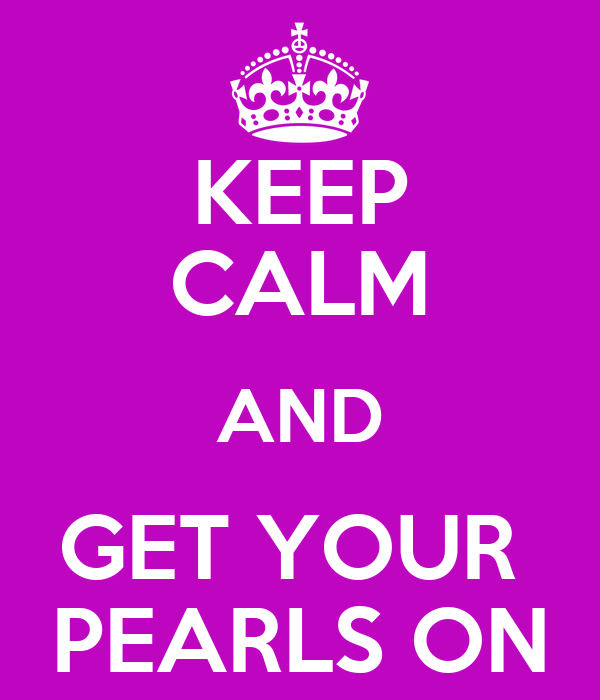 KEEP CALM AND GET YOUR  PEARLS ON