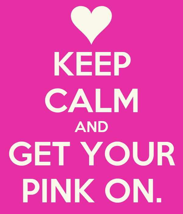 KEEP CALM AND GET YOUR PINK ON.