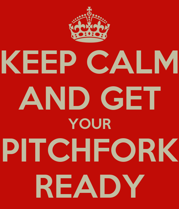 KEEP CALM AND GET YOUR PITCHFORK READY
