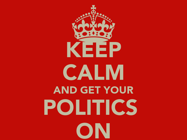 KEEP CALM AND GET YOUR POLITICS  ON