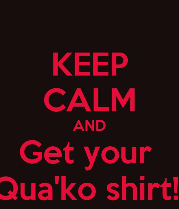 KEEP CALM AND Get your  Qua'ko shirt!!