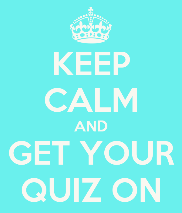 KEEP CALM AND GET YOUR QUIZ ON