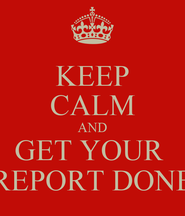 KEEP CALM AND GET YOUR  REPORT DONE