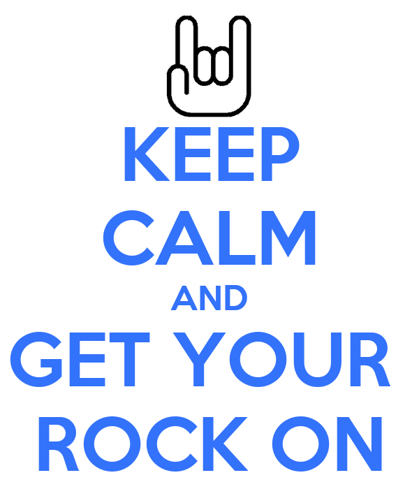 KEEP CALM AND GET YOUR  ROCK ON