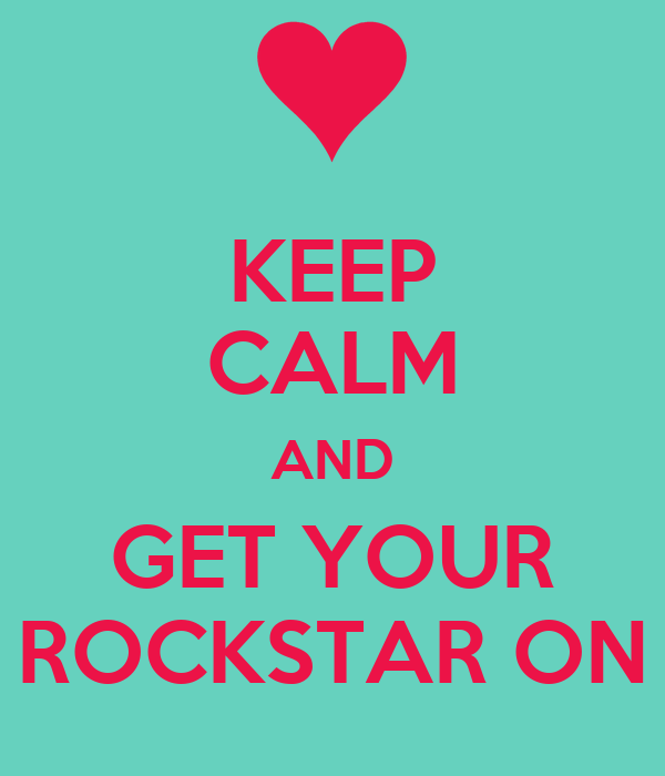 KEEP CALM AND GET YOUR ROCKSTAR ON