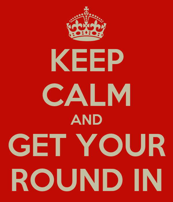 KEEP CALM AND GET YOUR ROUND IN