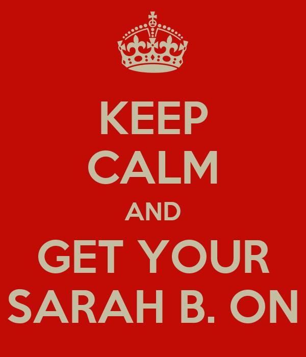 KEEP CALM AND GET YOUR SARAH B. ON