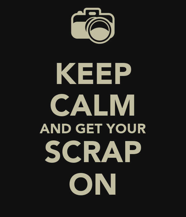 KEEP CALM AND GET YOUR SCRAP ON