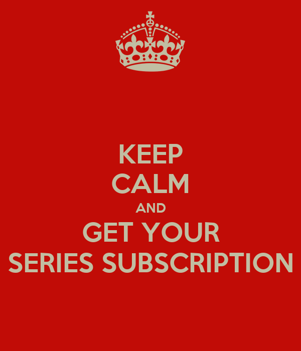 KEEP CALM AND GET YOUR SERIES SUBSCRIPTION