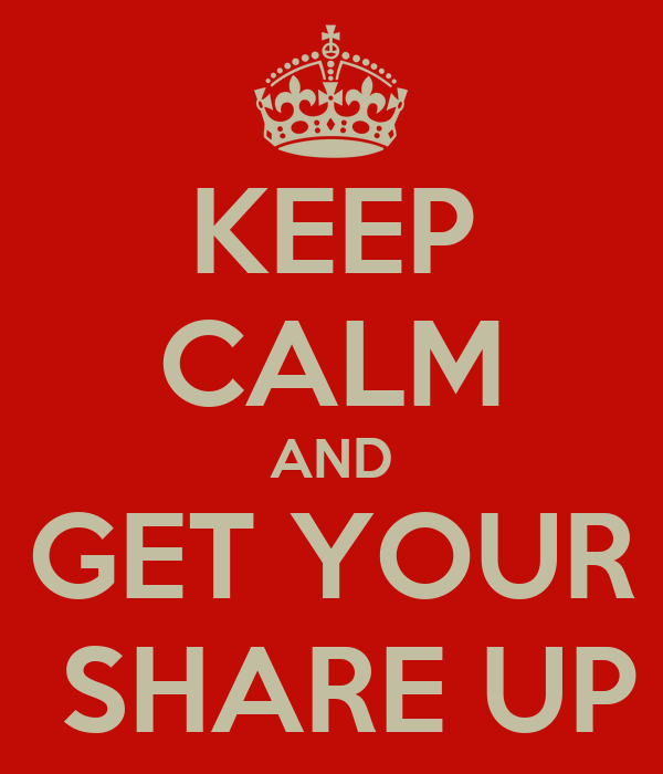 KEEP CALM AND GET YOUR  SHARE UP