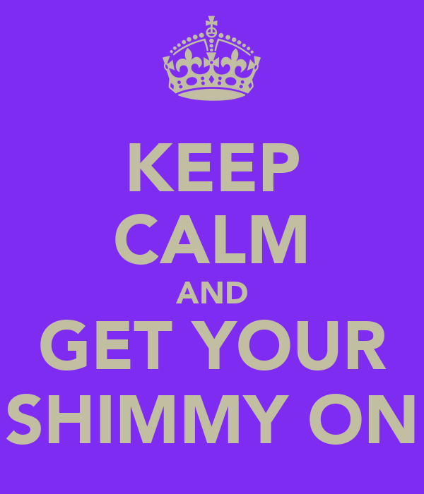 KEEP CALM AND GET YOUR SHIMMY ON