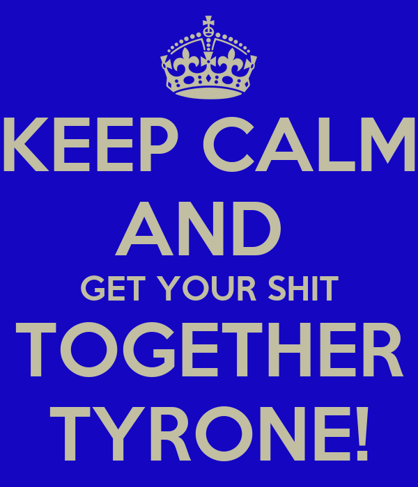 KEEP CALM AND  GET YOUR SHIT TOGETHER TYRONE!