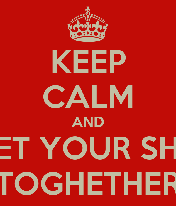 KEEP CALM AND GET YOUR SHIT TOGHETHER