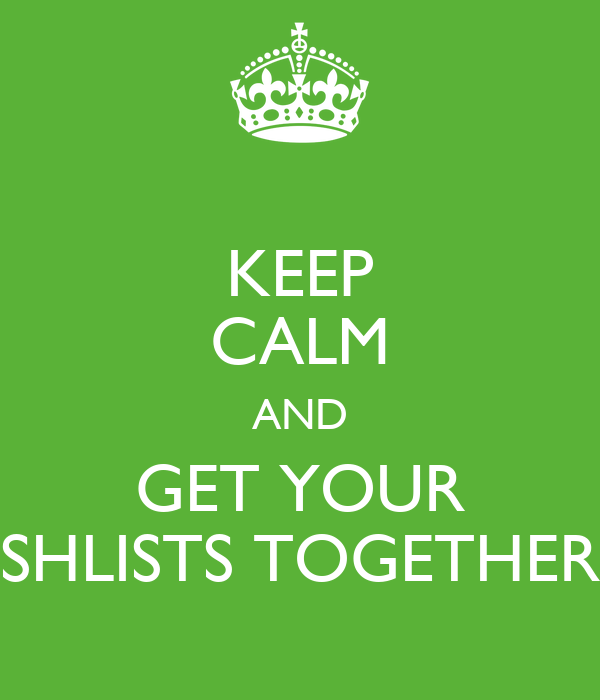 KEEP CALM AND GET YOUR SHLISTS TOGETHER
