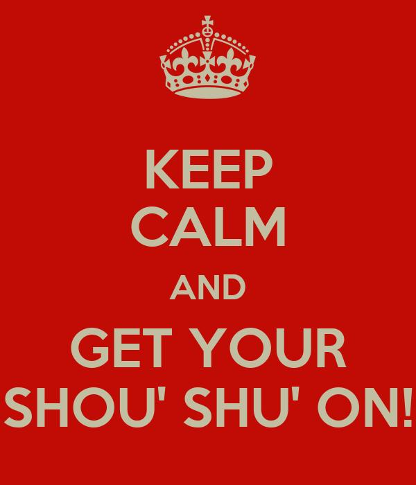KEEP CALM AND GET YOUR SHOU' SHU' ON!
