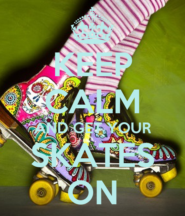KEEP CALM AND GET YOUR SKATES ON