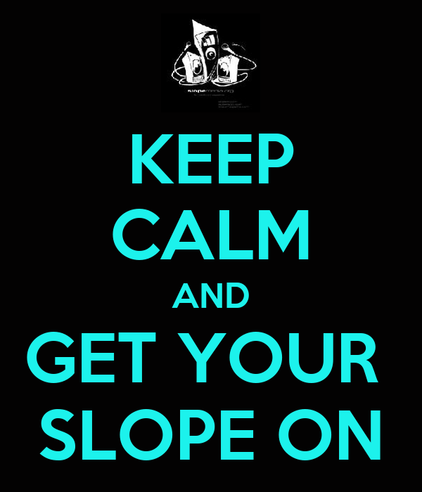 KEEP CALM AND GET YOUR  SLOPE ON