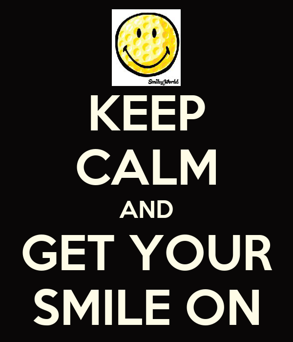 KEEP CALM AND GET YOUR SMILE ON