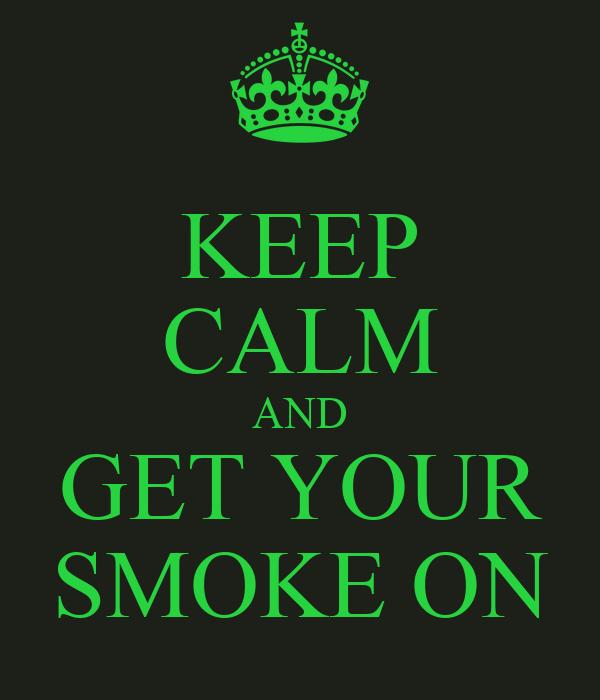 KEEP CALM AND GET YOUR SMOKE ON