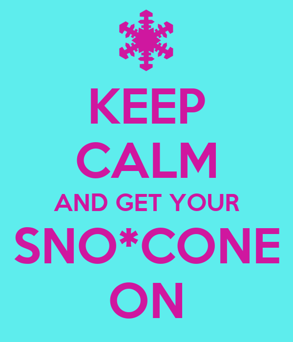 KEEP CALM AND GET YOUR SNO*CONE ON