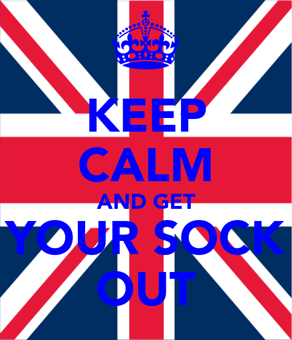 KEEP CALM AND GET YOUR SOCK OUT