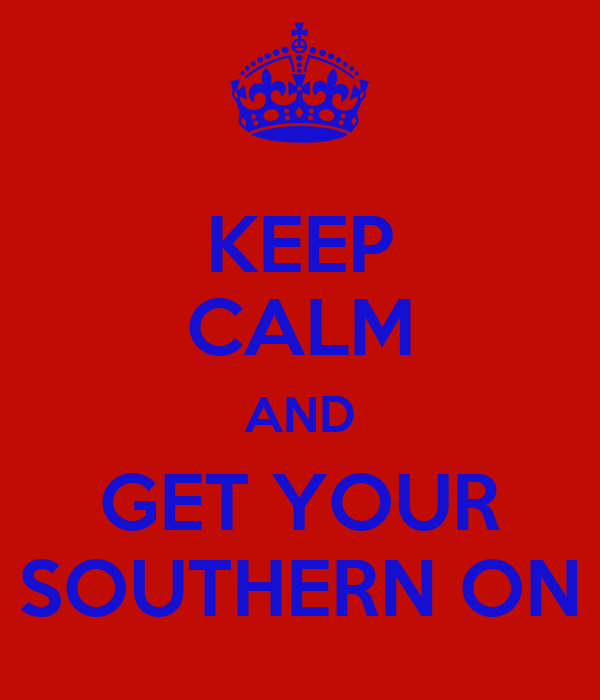 KEEP CALM AND GET YOUR SOUTHERN ON