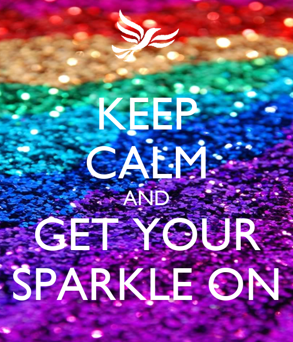 KEEP CALM AND GET YOUR SPARKLE ON