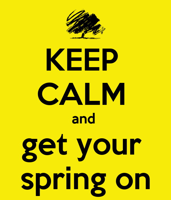 KEEP  CALM  and  get your  spring on