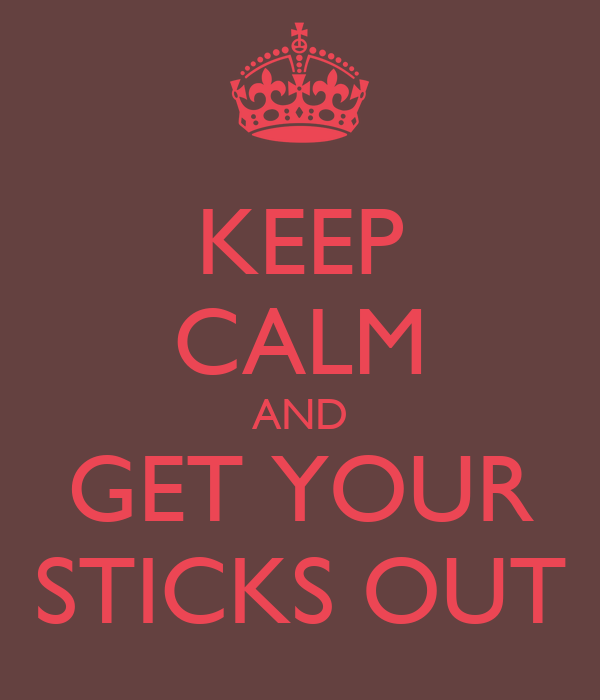 KEEP CALM AND GET YOUR STICKS OUT
