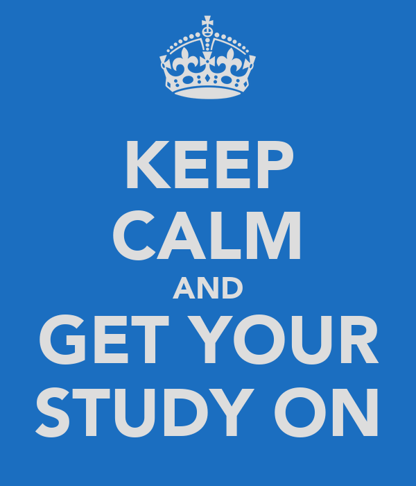 KEEP CALM AND GET YOUR STUDY ON