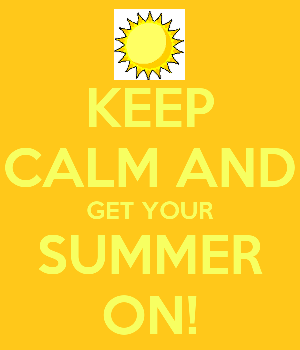 KEEP CALM AND GET YOUR SUMMER ON!