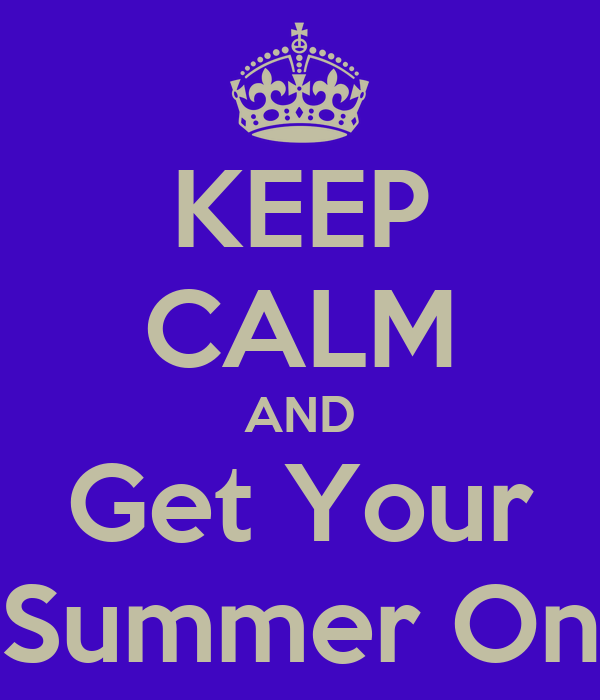 KEEP CALM AND Get Your Summer On