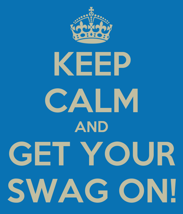 KEEP CALM AND GET YOUR SWAG ON!