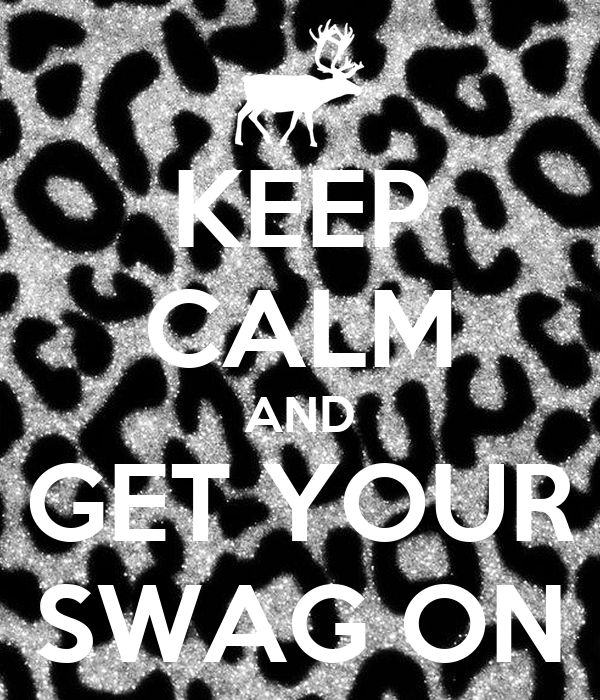 KEEP CALM AND GET YOUR SWAG ON